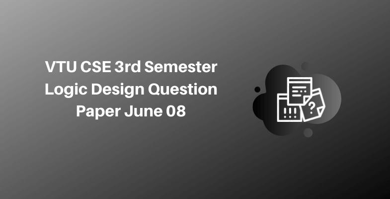 VTU CSE 3rd Semester Logic Design Question Paper June 08