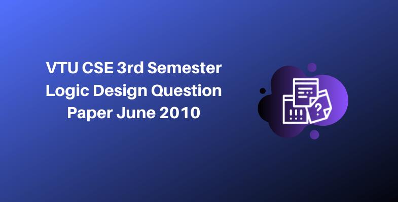 VTU CSE 3rd Semester Logic Design Question Paper June 2010