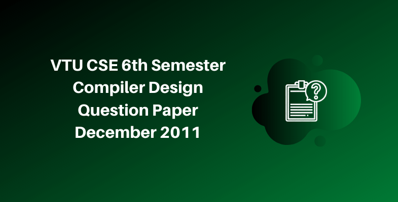 VTU CSE 6th Semester Compiler Design Question Paper December 2011