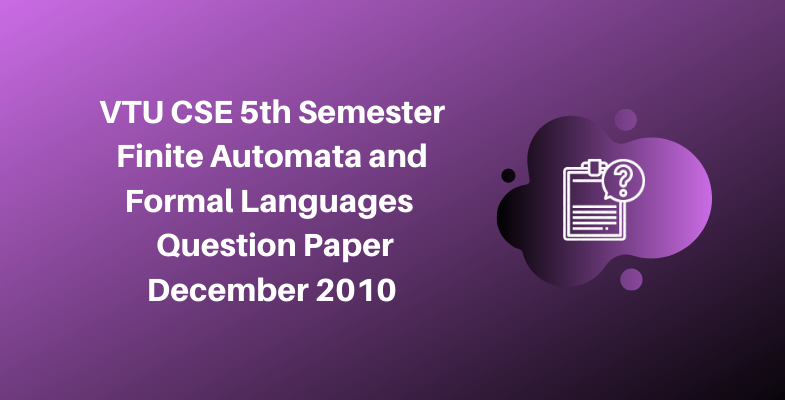 VTU CSE 5th Semester Finite Automata and Formal Languages Question Paper December 2010