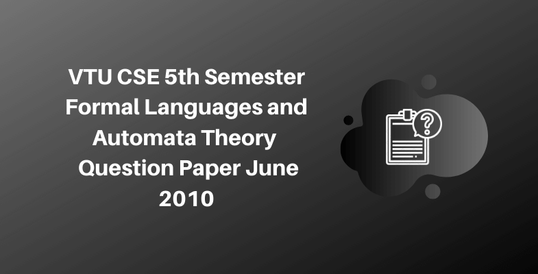 VTU CSE 5th Semester Formal Languages and Automata Theory Question Paper June 2010