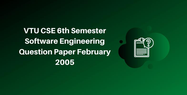 VTU CSE 6th Semester Software Engineering Question Paper February 2005