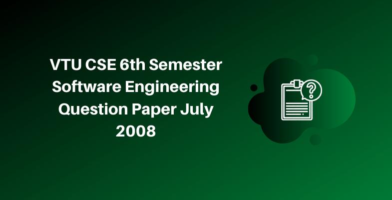 VTU CSE 6th Semester Software Engineering Question Paper July 2008