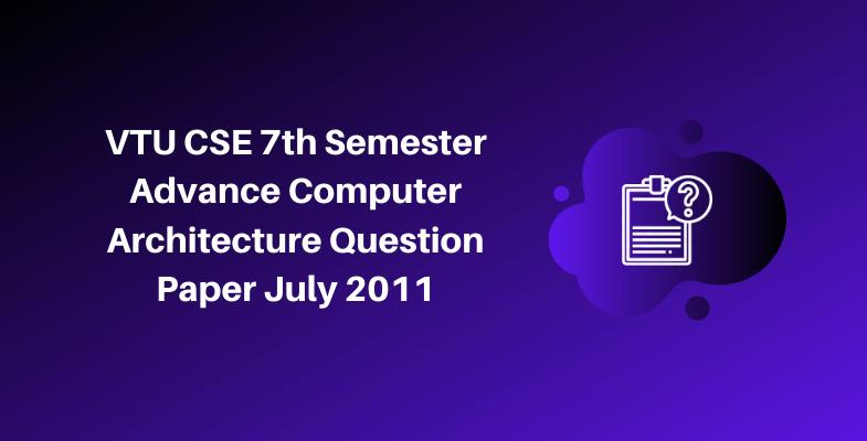VTU CSE 7th Semester Advance Computer Architecture Question Paper July 2011