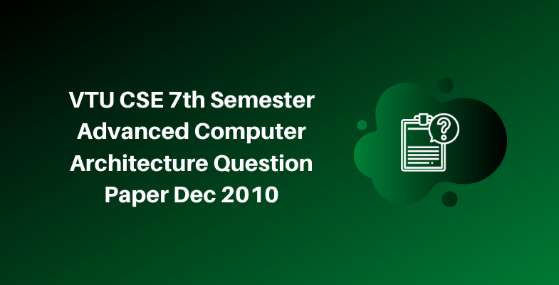 VTU CSE 7th Semester Advanced Computer Architecture Question Paper Dec 2010