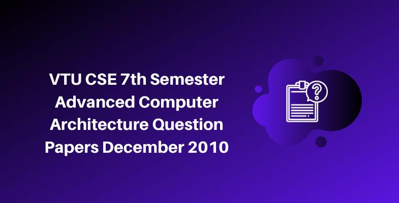VTU CSE 7th Semester Advanced Computer Architecture Question Papers December 2010