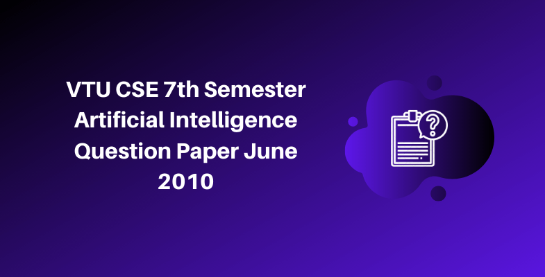 VTU CSE 7th Semester Artificial Intelligence Question Paper June 2010