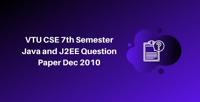 VTU CSE 7th Semester Java and J2EE Question Paper Dec 2010