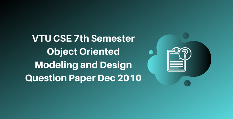 VTU CSE 7th Semester Object Oriented Modeling and Design Question Paper Dec 2010