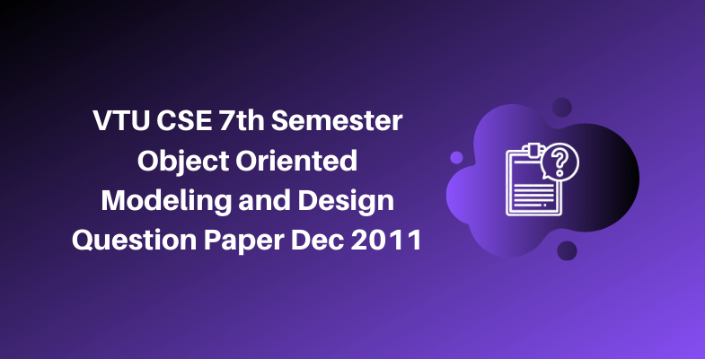 VTU CSE 7th Semester Object Oriented Modeling and Design Question Paper Dec 2011