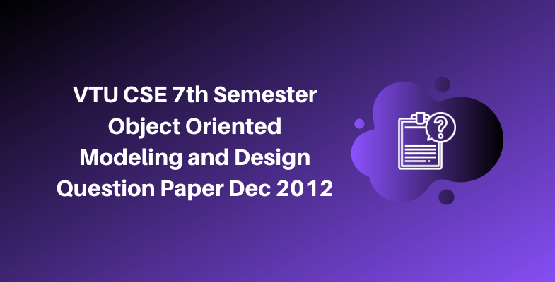 VTU CSE 7th Semester Object Oriented Modeling and Design Question Paper Dec 2012