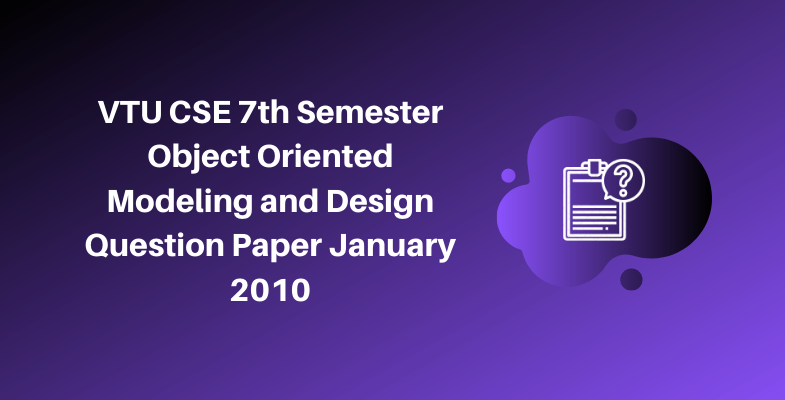 VTU CSE 7th Semester Object Oriented Modeling and Design Question Paper January 2010