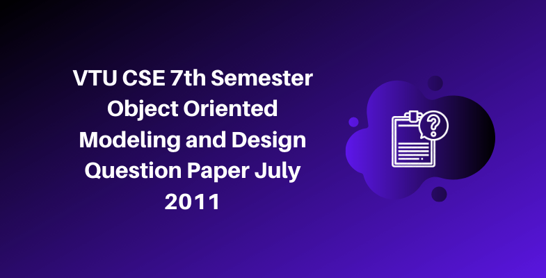 VTU CSE 7th Semester Object Oriented Modeling and Design Question Paper July 2011