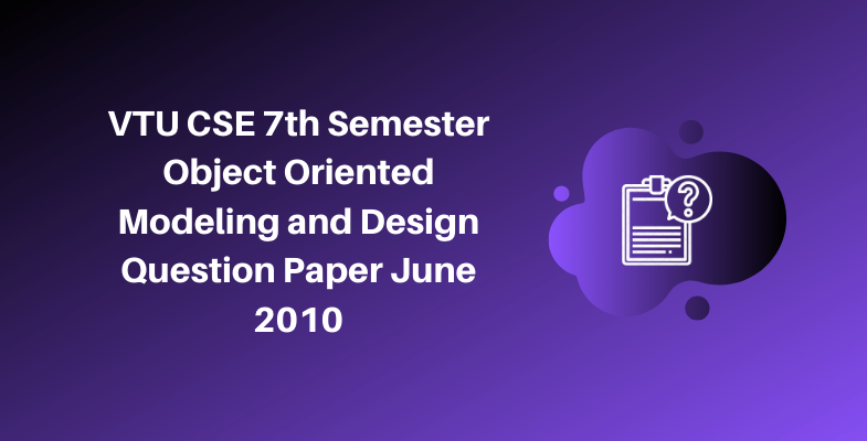 VTU CSE 7th Semester Object Oriented Modeling and Design Question Paper June 2010