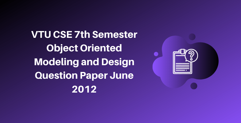 VTU CSE 7th Semester Object Oriented Modeling and Design Question Paper June 2012
