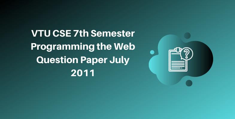 VTU CSE 7th Semester Programming the Web Question Paper July 2011