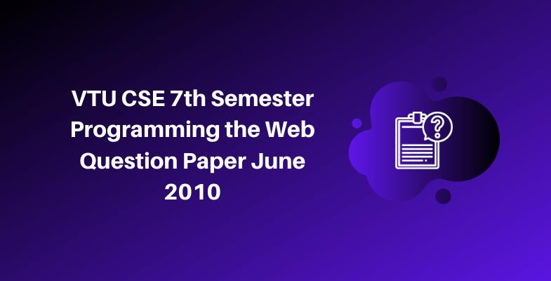 VTU CSE 7th Semester Programming the Web Question Paper June 2010