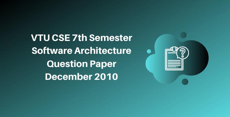 VTU CSE 7th Semester Software Architecture Question Paper December 2010