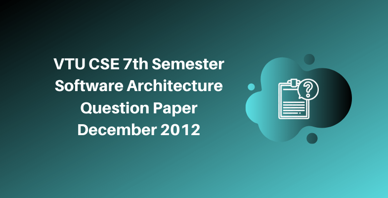 VTU CSE 7th Semester Software Architecture Question Paper December 2012