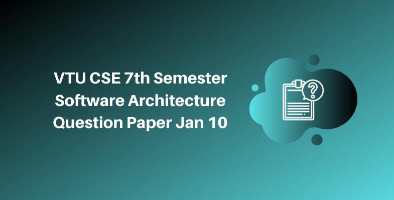 VTU CSE 7th Semester Software Architecture Question Paper Jan 10