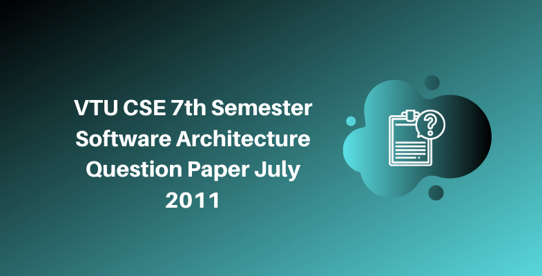 VTU CSE 7th Semester Software Architecture Question Paper July 2011