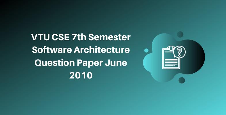 VTU CSE 7th Semester Software Architecture Question Paper June 2010
