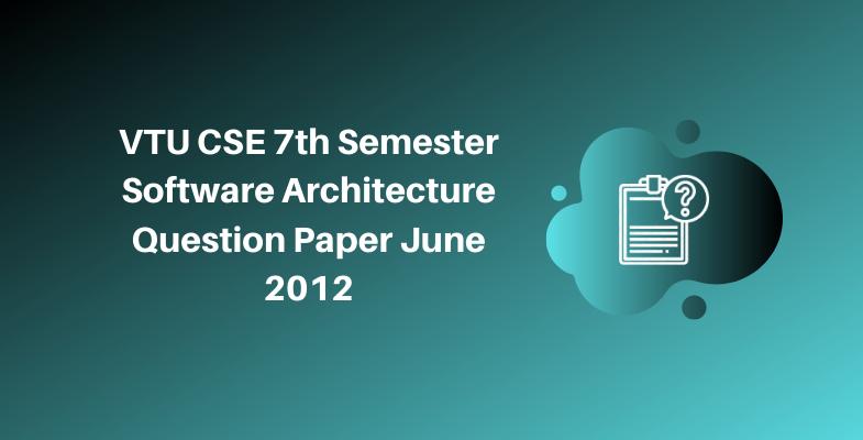 VTU CSE 7th Semester Software Architecture Question Paper June 2012