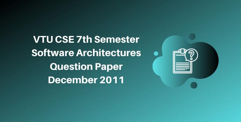VTU CSE 7th Semester Software Architectures Question Paper December 2011
