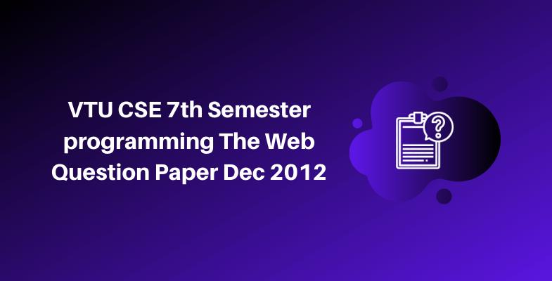 VTU CSE 7th Semester programming The Web Question Paper Dec 2012