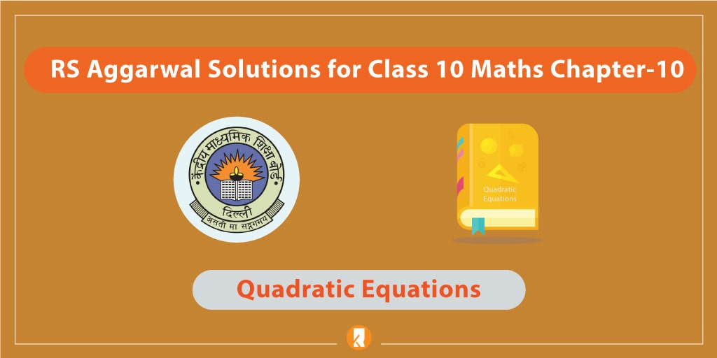RS Aggarwal Solutions for Class 10 Maths Chapter-10 Quadratic Equations