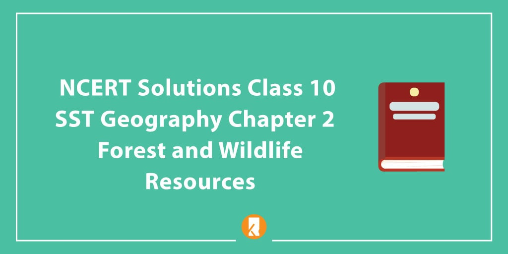 NCERT Solutions Class 10 SST Geography Chapter 2 - Forest and Wildlife Resources