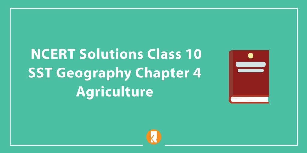 NCERT Solutions Class 10 SST Geography Chapter 4 - Agriculture