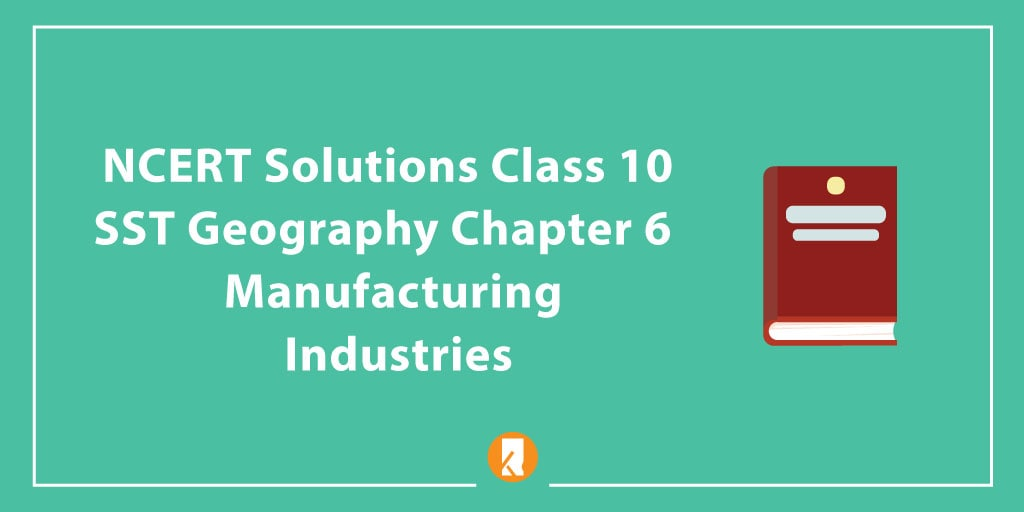 NCERT Solutions Class 10 SST Geography Chapter 6 - Manufacturing Industries