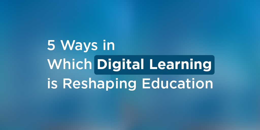 5 Ways in Which Digital Learning is Reshaping Education