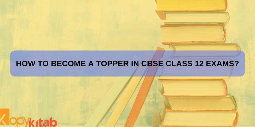 How to Become a Topper in CBSE Class 12 Exams?