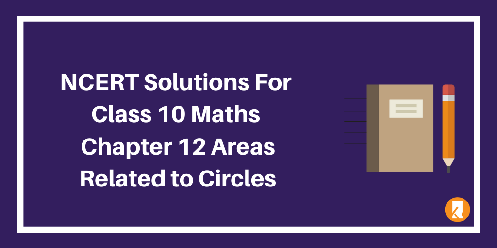 NCERT Solutions For Class 10 Maths Chapter 12 Areas Related to Circles
