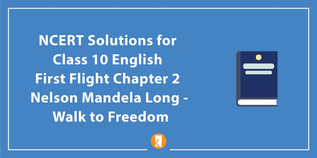 NCERT Solutions for Class 10 English First Flight Chapter 2 Nelson Mandela Long - Walk to Freedom