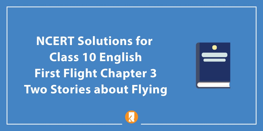 NCERT Solutions for Class 10 English First Flight Chapter 3 Two Stories about Flying
