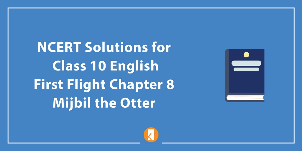 NCERT Solutions for Class 10 English First Flight Chapter 8 Mijbil the Otter