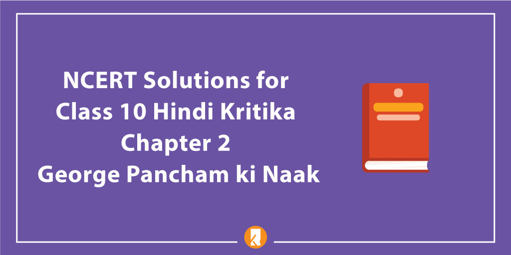 NCERT Solutions for Class 10 Hindi Kritika Chapter 2 George Pancham ki Naak