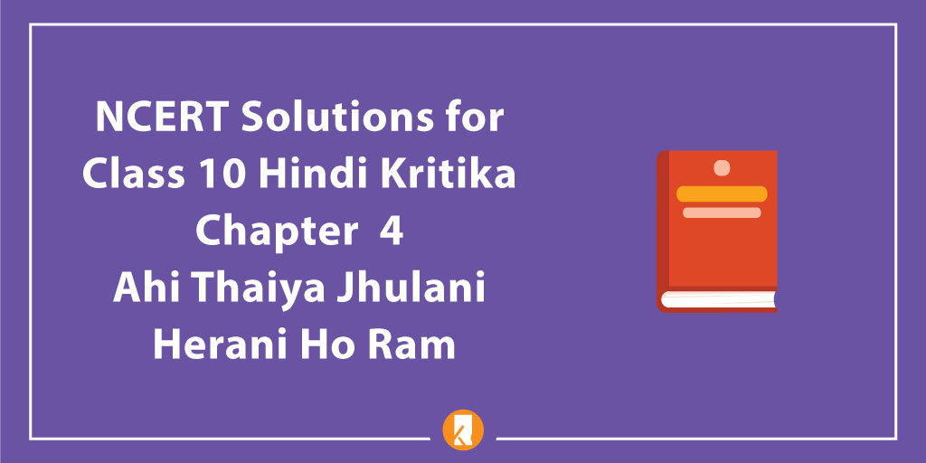 NCERT Solutions for Class 10 Hindi Kritika Chapter 4 Ahi Thaiya Jhulani Herani Ho Ram