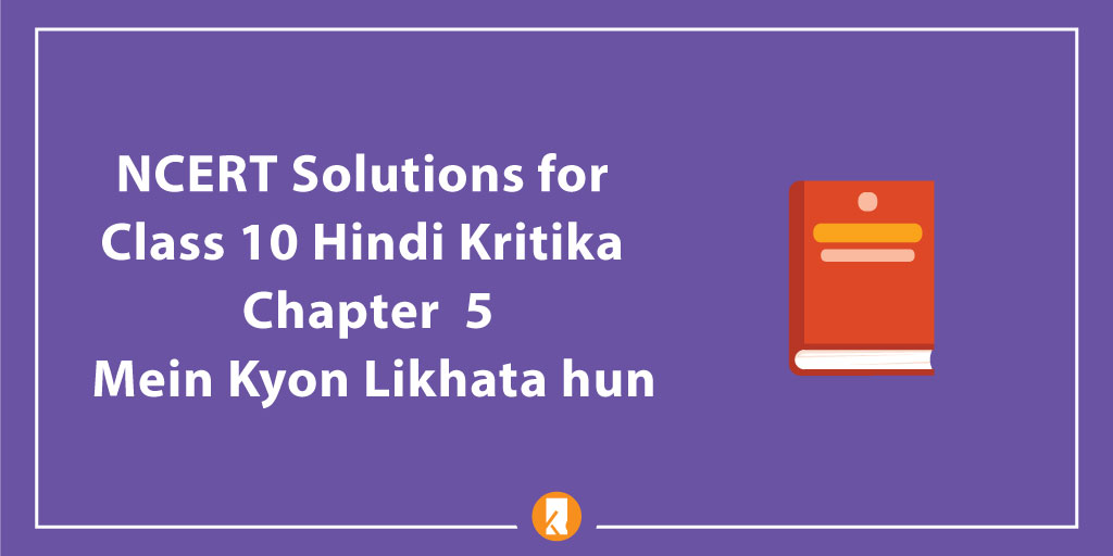 NCERT Solutions for Class 10 Hindi Kritika Chapter 5 Mein Kyon Likhata hun