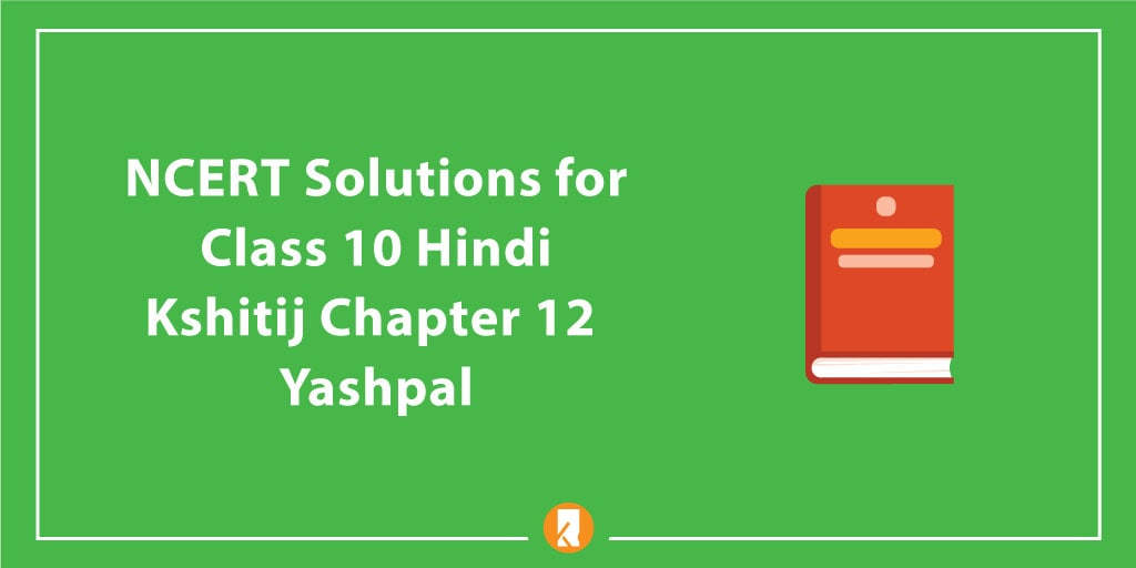 NCERT Solutions for Class 10 Hindi Kshitij Chapter 12 Yashpal