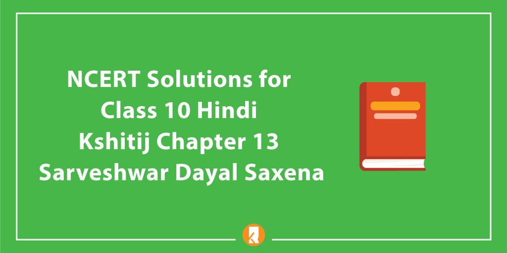 NCERT Solutions for Class 10 Hindi Kshitij Chapter 13 Sarveshwar Dayal Saxena