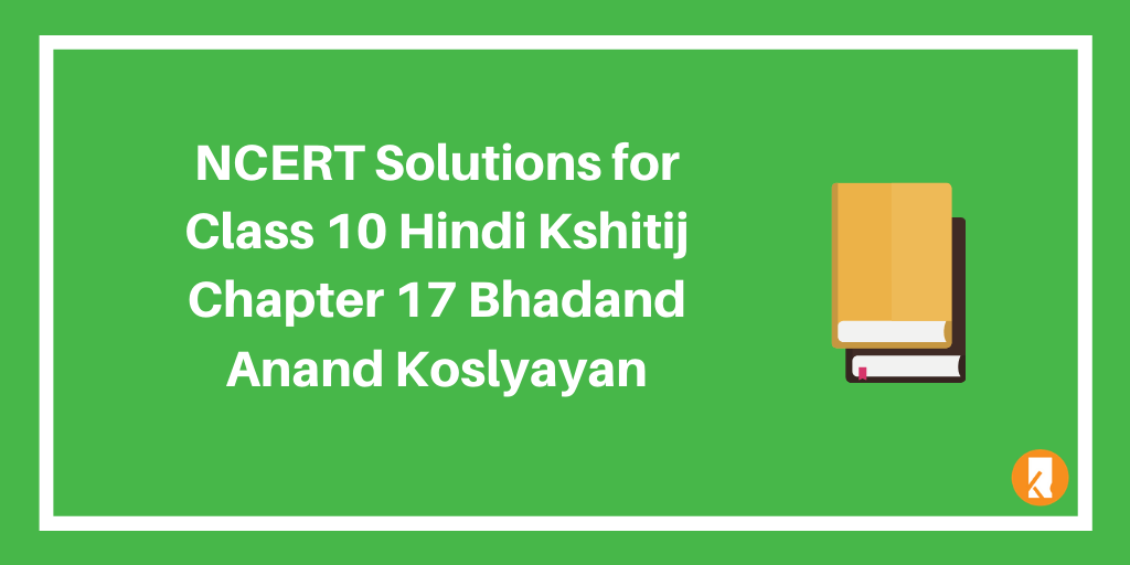 NCERT Solutions for Class 10 Hindi Kshitij Chapter 17 Bhadand Anand Koslyayan