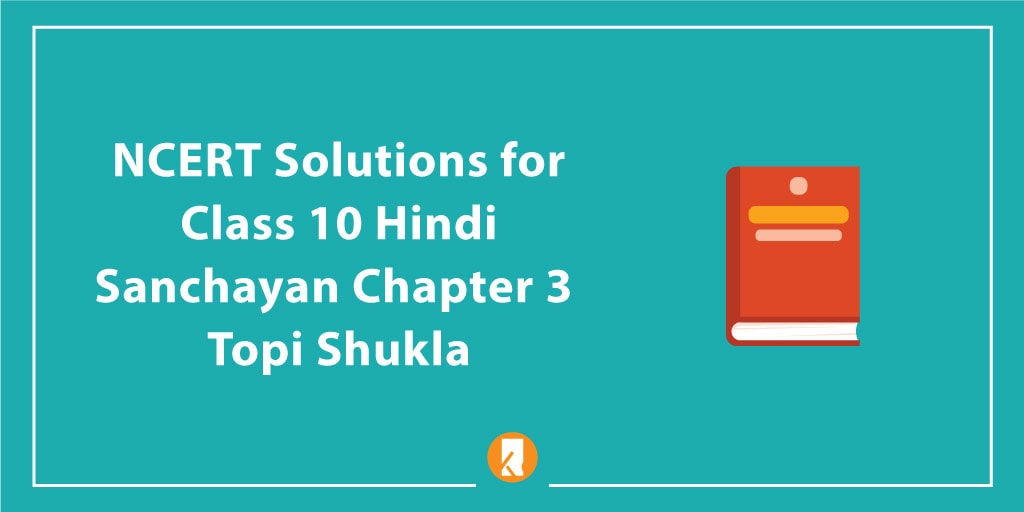 NCERT Solutions for Class 10 Hindi Sanchayan Chapter 3 Topi Shukla