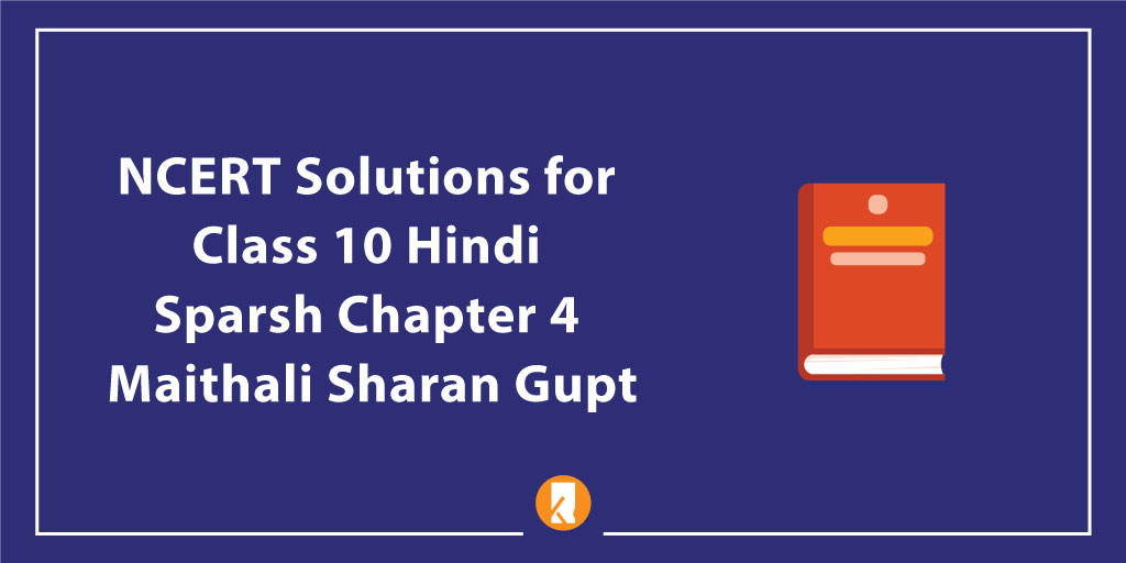 NCERT Solutions for Class 10 Hindi Sparsh Chapter 4 Maithali Sharan Gupt