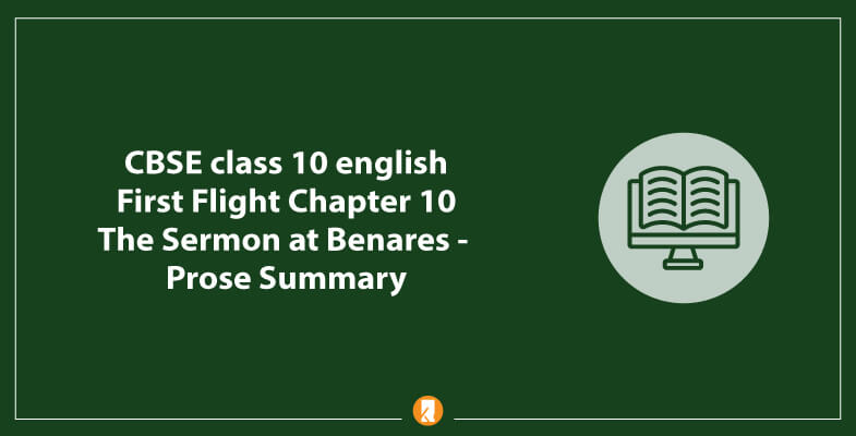 CBSE-class-10-english-First-Flight-Chapter-10-The-Sermon-at-Benares-Prose-Summary