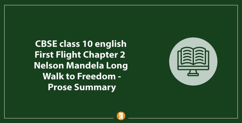 CBSE-class-10-english-First-Flight-Chapter-2-Nelson-Mandela-Long-Walk-to-Freedom-Prose-Summary