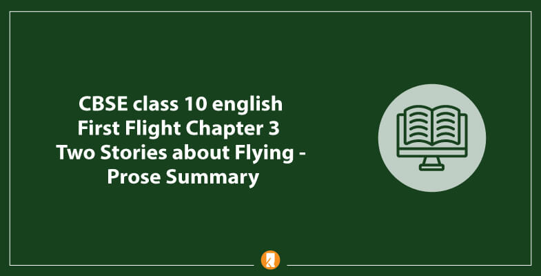 CBSE-class-10-english-First-Flight-Chapter-3-Two-Stories-about-Flying-Prose-Summary